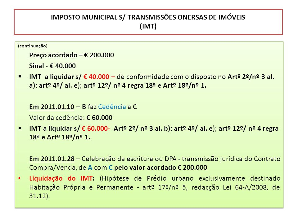 IMPOSTO MUNICIPAL S/ TRANSMISSÕES ONERSAS DE IMÓVEIS (IMT) (continuação) Preço acordado – 200.000 Sinal - 40.000 IMT a liquidar s/ 40.000 – de conform