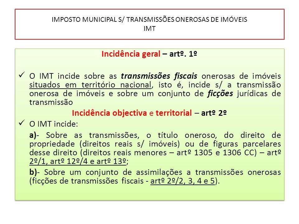 IMPOSTO MUNICIPAL S/ TRANSMISSÕES ONEROSAS DE IMÓVEIS IMT Incidência geral – artº. 1º O IMT incide sobre as transmissões fiscais onerosas de imóveis s