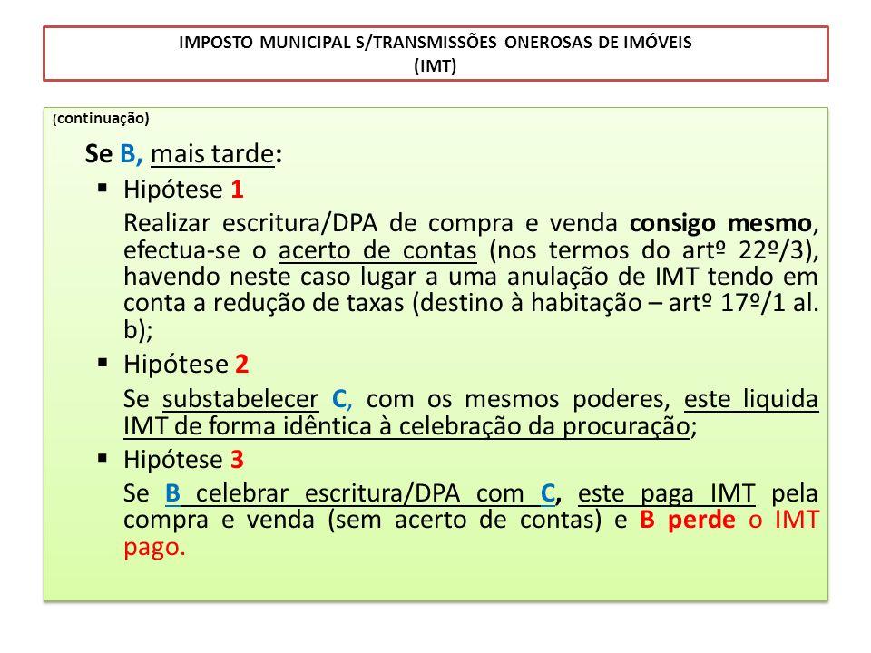 IMPOSTO MUNICIPAL S/TRANSMISSÕES ONEROSAS DE IMÓVEIS (IMT) ( continuação) Se B, mais tarde: Hipótese 1 Realizar escritura/DPA de compra e venda consig