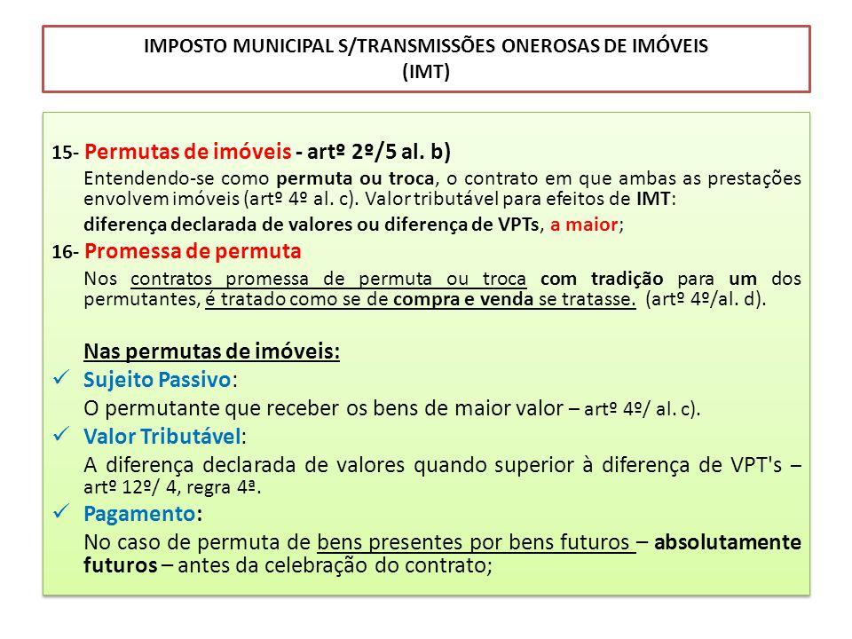 IMPOSTO MUNICIPAL S/TRANSMISSÕES ONEROSAS DE IMÓVEIS (IMT) 15- Permutas de imóveis - artº 2º/5 al. b) Entendendo-se como permuta ou troca, o contrato
