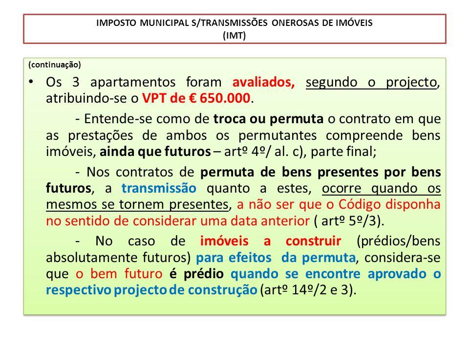 IMPOSTO MUNICIPAL S/TRANSMISSÕES ONEROSAS DE IMÓVEIS (IMT) (continuação) Os 3 apartamentos foram avaliados, segundo o projecto, atribuindo-se o VPT de
