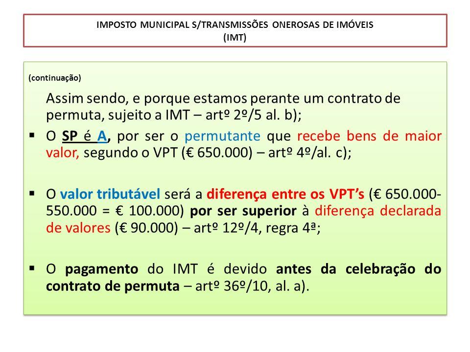 IMPOSTO MUNICIPAL S/TRANSMISSÕES ONEROSAS DE IMÓVEIS (IMT) (continuação) Assim sendo, e porque estamos perante um contrato de permuta, sujeito a IMT –