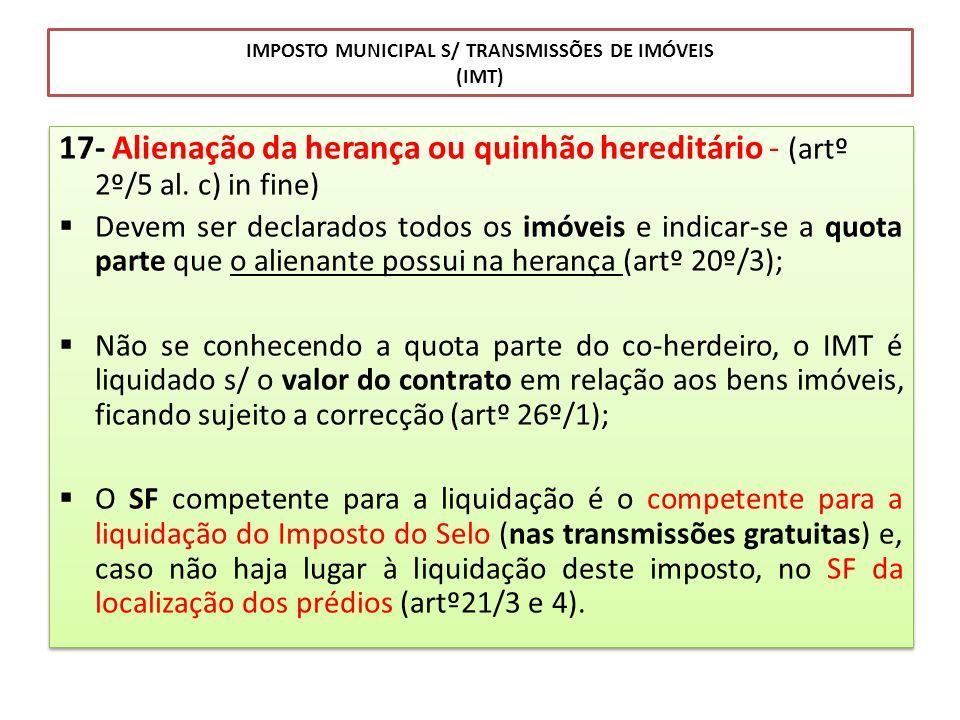 IMPOSTO MUNICIPAL S/ TRANSMISSÕES DE IMÓVEIS (IMT) 17- Alienação da herança ou quinhão hereditário - (artº 2º/5 al. c) in fine) Devem ser declarados t