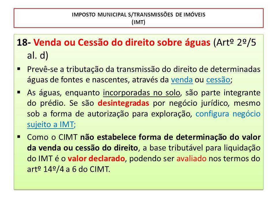 IMPOSTO MUNICIPAL S/TRANSMISSÕES DE IMÓVEIS (IMT) 18- Venda ou Cessão do direito sobre águas (Artº 2º/5 al. d) Prevê-se a tributação da transmissão do