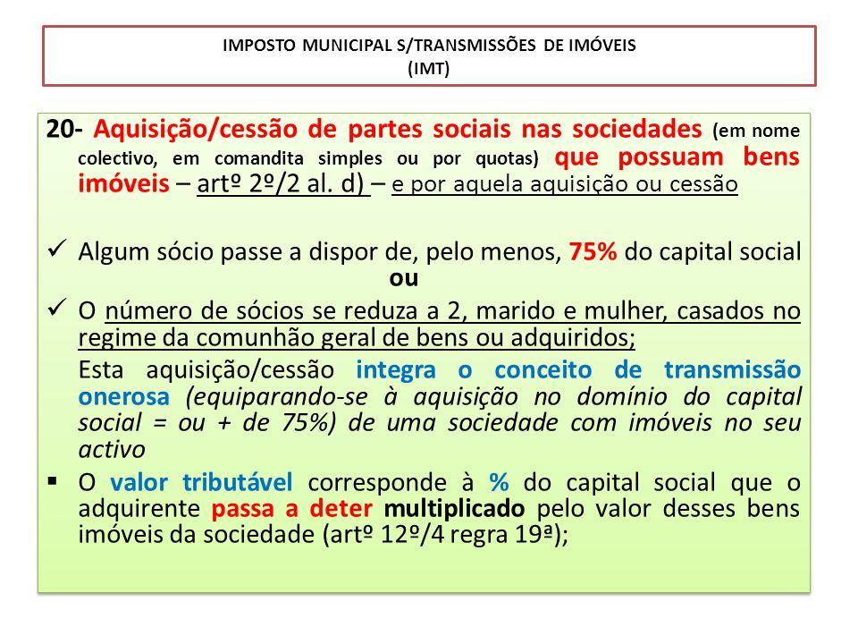 IMPOSTO MUNICIPAL S/TRANSMISSÕES DE IMÓVEIS (IMT) 20- Aquisição/cessão de partes sociais nas sociedades (em nome colectivo, em comandita simples ou po