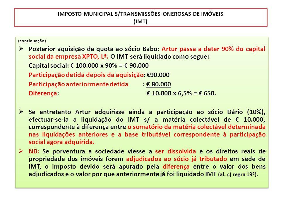 IMPOSTO MUNICIPAL S/TRANSMISSÕES ONEROSAS DE IMÓVEIS (IMT) (continuação) Posterior aquisição da quota ao sócio Babo: Artur passa a deter 90% do capita