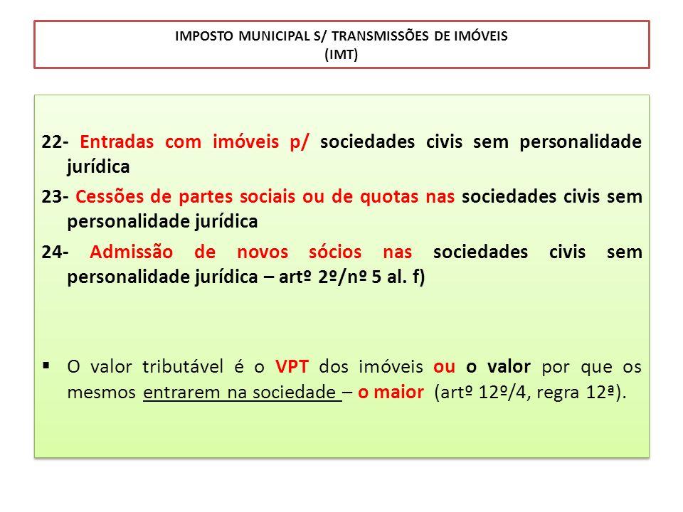 IMPOSTO MUNICIPAL S/ TRANSMISSÕES DE IMÓVEIS (IMT) 22- Entradas com imóveis p/ sociedades civis sem personalidade jurídica 23- Cessões de partes socia