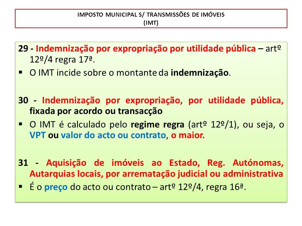IMPOSTO MUNICIPAL S/ TRANSMISSÕES DE IMÓVEIS (IMT) 29 - Indemnização por expropriação por utilidade pública – artº 12º/4 regra 17ª. O IMT incide sobre