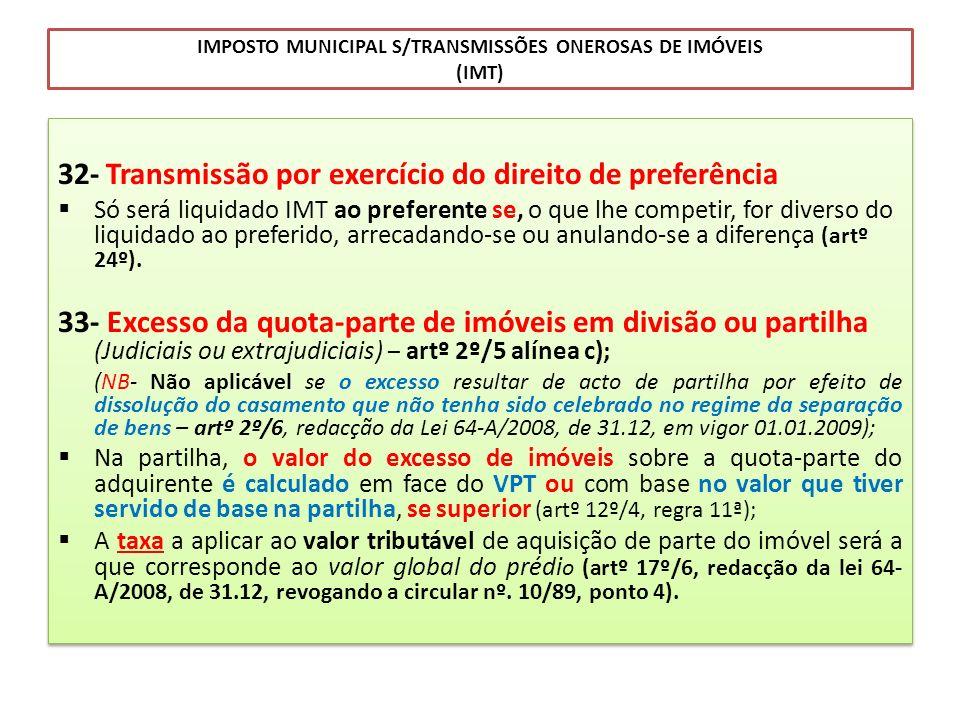 IMPOSTO MUNICIPAL S/TRANSMISSÕES ONEROSAS DE IMÓVEIS (IMT) 32- Transmissão por exercício do direito de preferência Só será liquidado IMT ao preferente