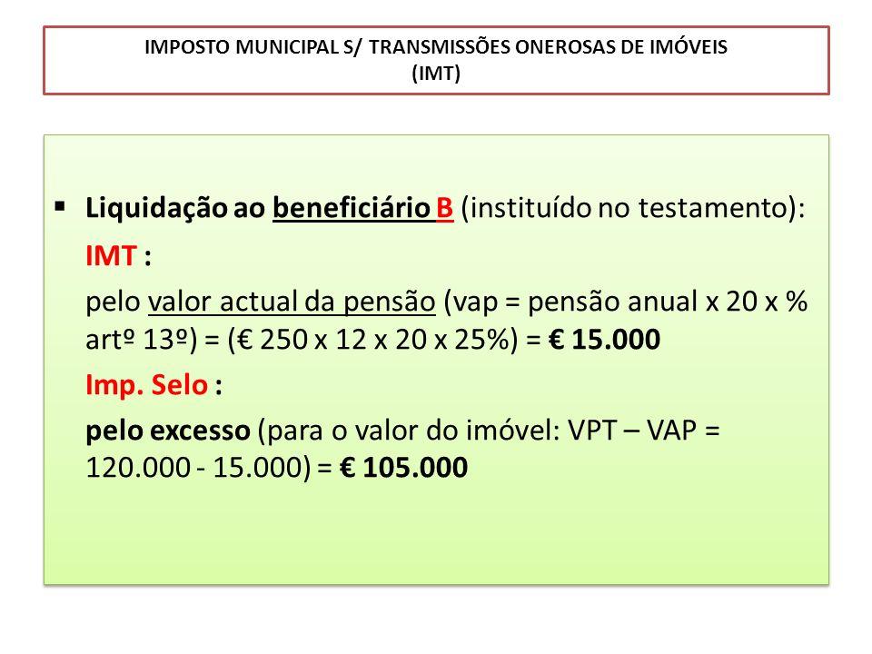 IMPOSTO MUNICIPAL S/ TRANSMISSÕES ONEROSAS DE IMÓVEIS (IMT) Liquidação ao beneficiário B (instituído no testamento): IMT : pelo valor actual da pensão