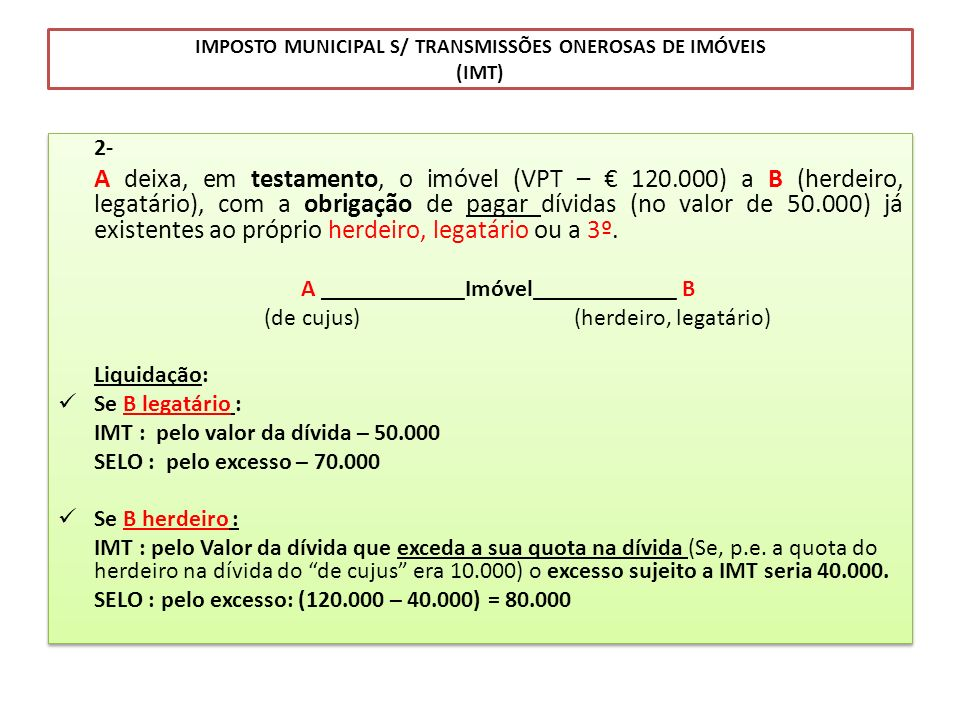 IMPOSTO MUNICIPAL S/ TRANSMISSÕES ONEROSAS DE IMÓVEIS (IMT) 2- A deixa, em testamento, o imóvel (VPT – 120.000) a B (herdeiro, legatário), com a obrig