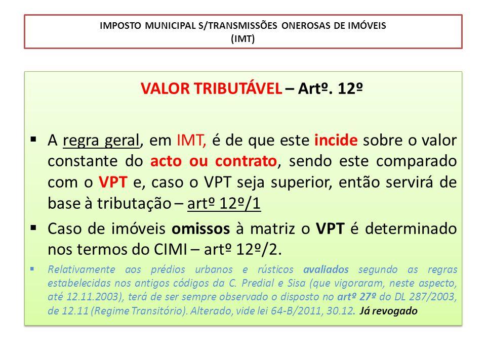 IMPOSTO MUNICIPAL S/TRANSMISSÕES ONEROSAS DE IMÓVEIS (IMT) VALOR TRIBUTÁVEL – Artº. 12º A regra geral, em IMT, é de que este incide sobre o valor cons