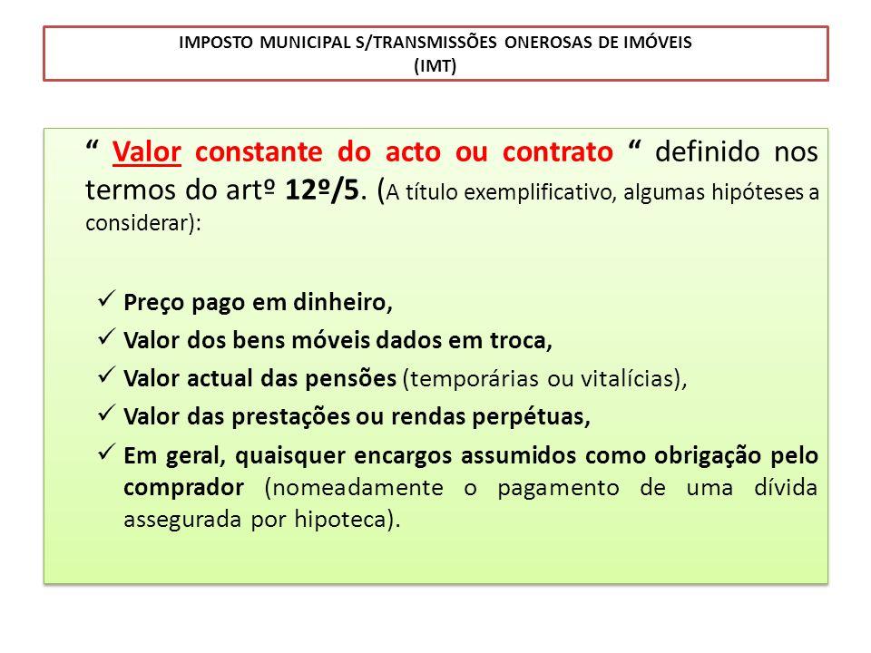IMPOSTO MUNICIPAL S/TRANSMISSÕES ONEROSAS DE IMÓVEIS (IMT) Valor constante do acto ou contrato definido nos termos do artº 12º/5. ( A título exemplifi