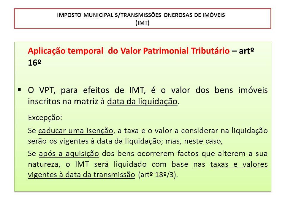 IMPOSTO MUNICIPAL S/TRANSMISSÕES ONEROSAS DE IMÓVEIS (IMT) Aplicação temporal do Valor Patrimonial Tributário – artº 16º O VPT, para efeitos de IMT, é