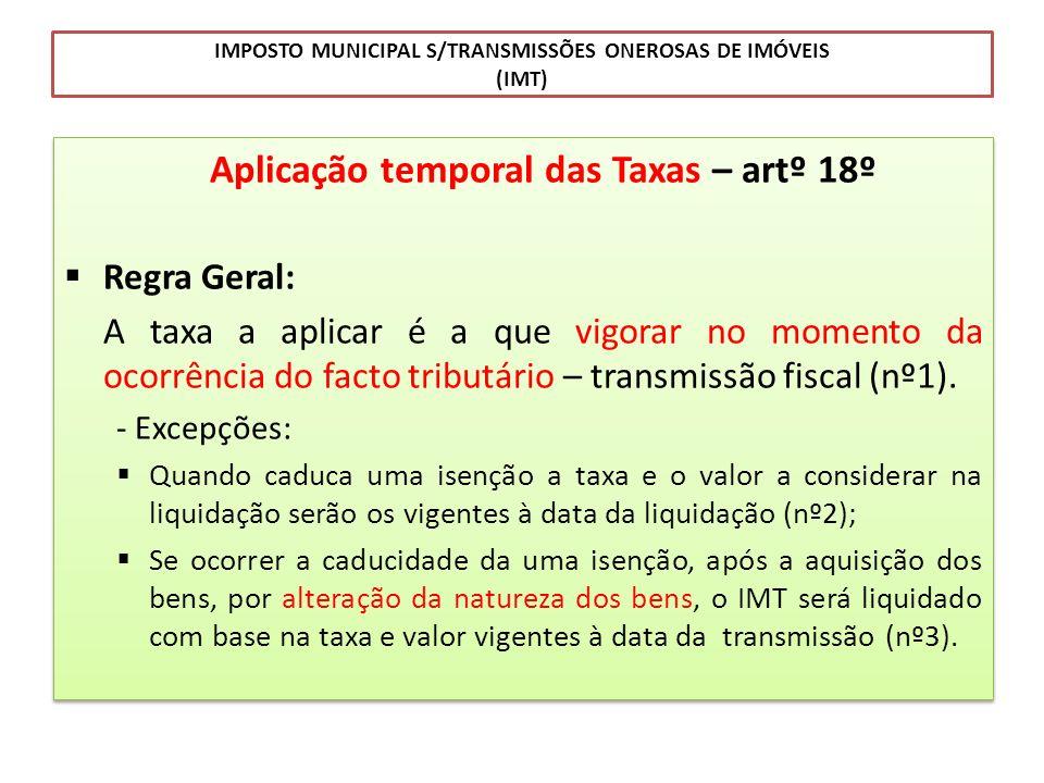 IMPOSTO MUNICIPAL S/TRANSMISSÕES ONEROSAS DE IMÓVEIS (IMT) Aplicação temporal das Taxas – artº 18º Regra Geral: A taxa a aplicar é a que vigorar no mo