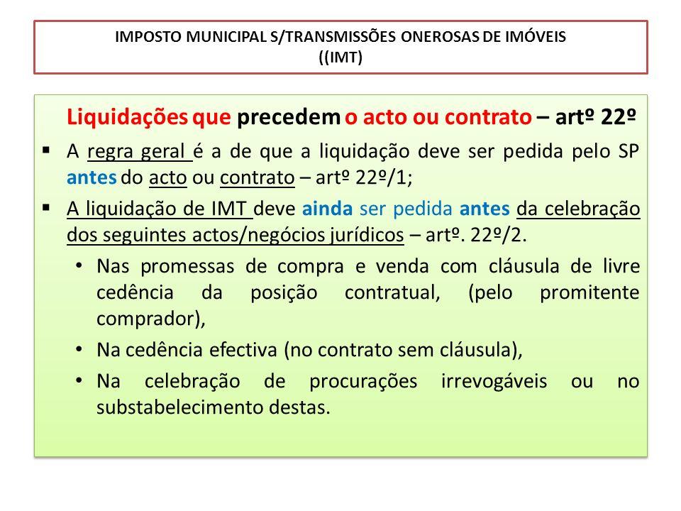 IMPOSTO MUNICIPAL S/TRANSMISSÕES ONEROSAS DE IMÓVEIS ((IMT) Liquidações que precedem o acto ou contrato – artº 22º A regra geral é a de que a liquidaç