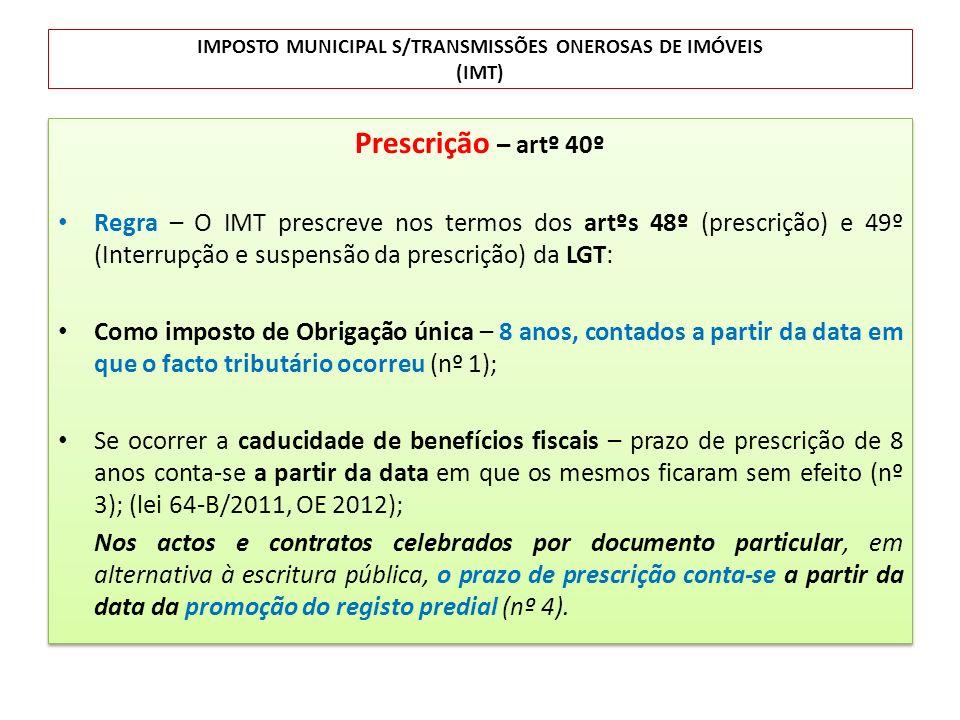 IMPOSTO MUNICIPAL S/TRANSMISSÕES ONEROSAS DE IMÓVEIS (IMT) Prescrição – artº 40º Regra – O IMT prescreve nos termos dos artºs 48º (prescrição) e 49º (