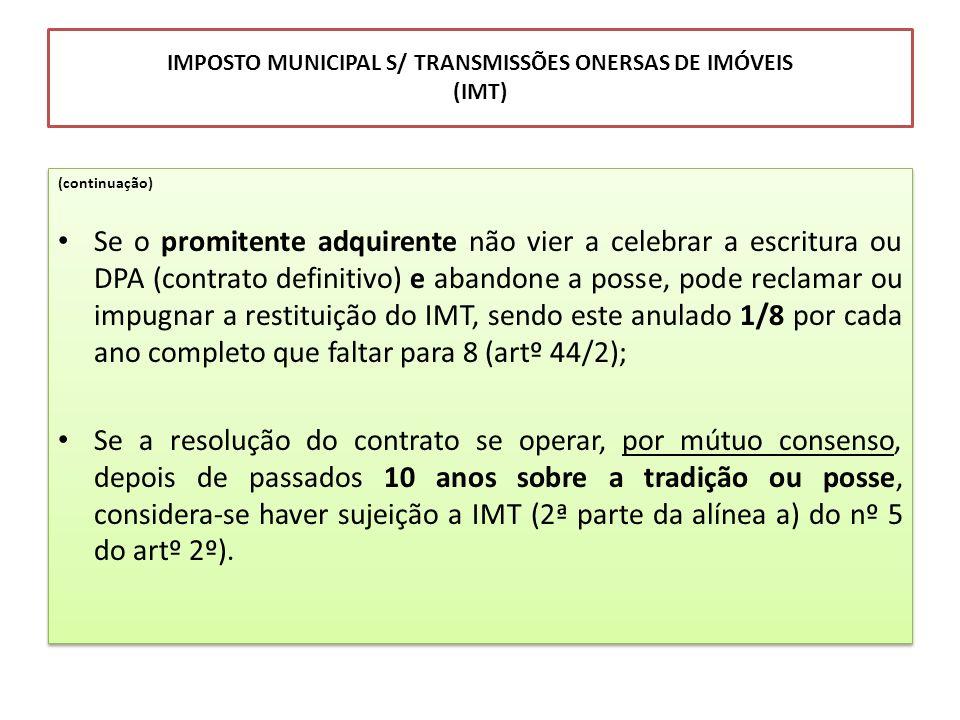 IMPOSTO MUNICIPAL S/ TRANSMISSÕES ONERSAS DE IMÓVEIS (IMT) (continuação) Se o promitente adquirente não vier a celebrar a escritura ou DPA (contrato d