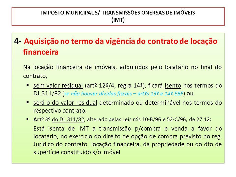 IMPOSTO MUNICIPAL S/ TRANSMISSÕES ONERSAS DE IMÓVEIS (IMT) 4- Aquisição no termo da vigência do contrato de locação financeira Na locação financeira d