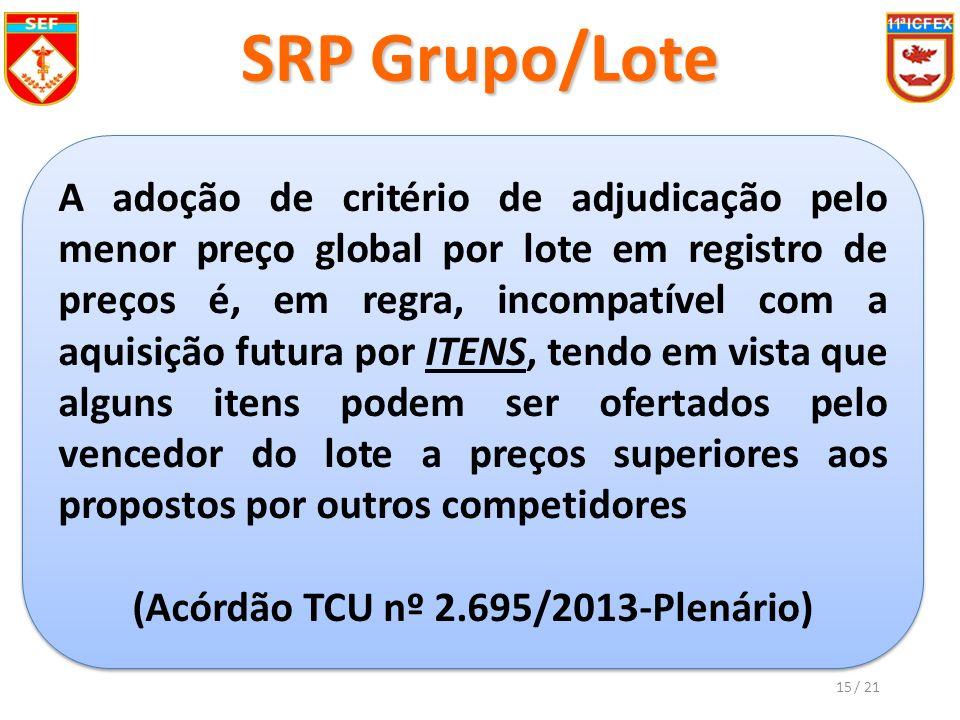 SRP Grupo/Lote A adoção de critério de adjudicação pelo menor preço global por lote em registro de preços é, em regra, incompatível com a aquisição futura por ITENS, tendo em vista que alguns itens podem ser ofertados pelo vencedor do lote a preços superiores aos propostos por outros competidores (Acórdão TCU nº 2.695/2013-Plenário) A adoção de critério de adjudicação pelo menor preço global por lote em registro de preços é, em regra, incompatível com a aquisição futura por ITENS, tendo em vista que alguns itens podem ser ofertados pelo vencedor do lote a preços superiores aos propostos por outros competidores (Acórdão TCU nº 2.695/2013-Plenário) 15/ 21