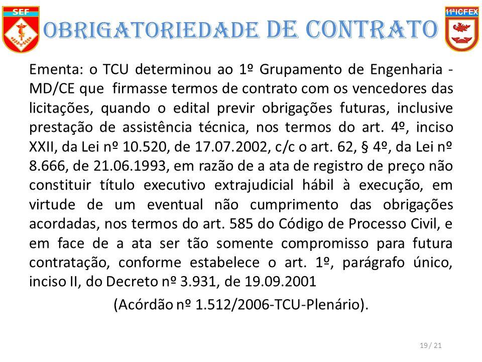 Obrigatoriedade de Contrato Ementa: o TCU determinou ao 1º Grupamento de Engenharia - MD/CE que firmasse termos de contrato com os vencedores das licitações, quando o edital previr obrigações futuras, inclusive prestação de assistência técnica, nos termos do art.