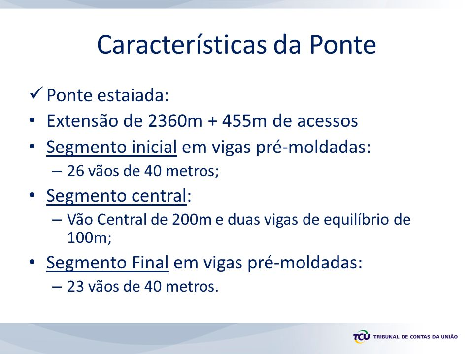 Características da Ponte Ponte estaiada: Extensão de 2360m + 455m de acessos Segmento inicial em vigas pré-moldadas: – 26 vãos de 40 metros; Segmento central: – Vão Central de 200m e duas vigas de equilíbrio de 100m; Segmento Final em vigas pré-moldadas: – 23 vãos de 40 metros.