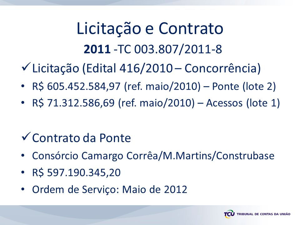 Licitação e Contrato 2011 -TC 003.807/2011-8 Licitação (Edital 416/2010 – Concorrência) R$ 605.452.584,97 (ref. maio/2010) – Ponte (lote 2) R$ 71.312.