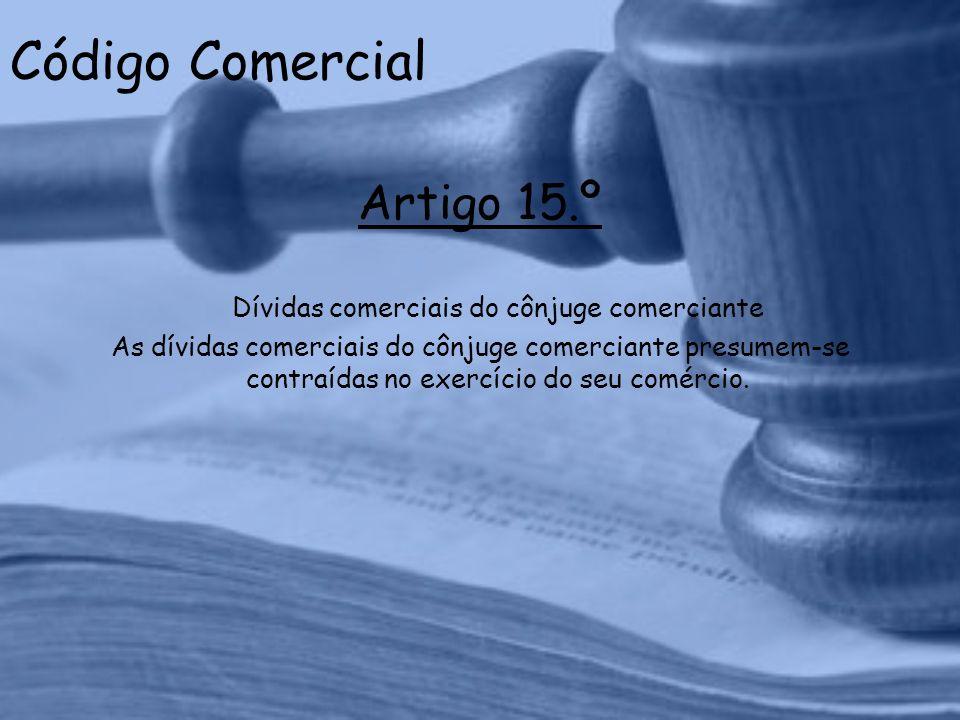 Código Comercial Artigo 15.º Dívidas comerciais do cônjuge comerciante As dívidas comerciais do cônjuge comerciante presumem-se contraídas no exercício do seu comércio.