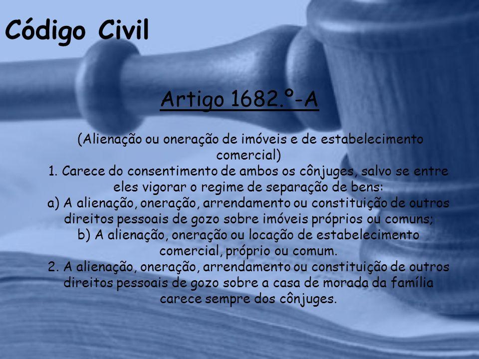 Código Civil Artigo 1682.º-A (Alienação ou oneração de imóveis e de estabelecimento comercial) 1.