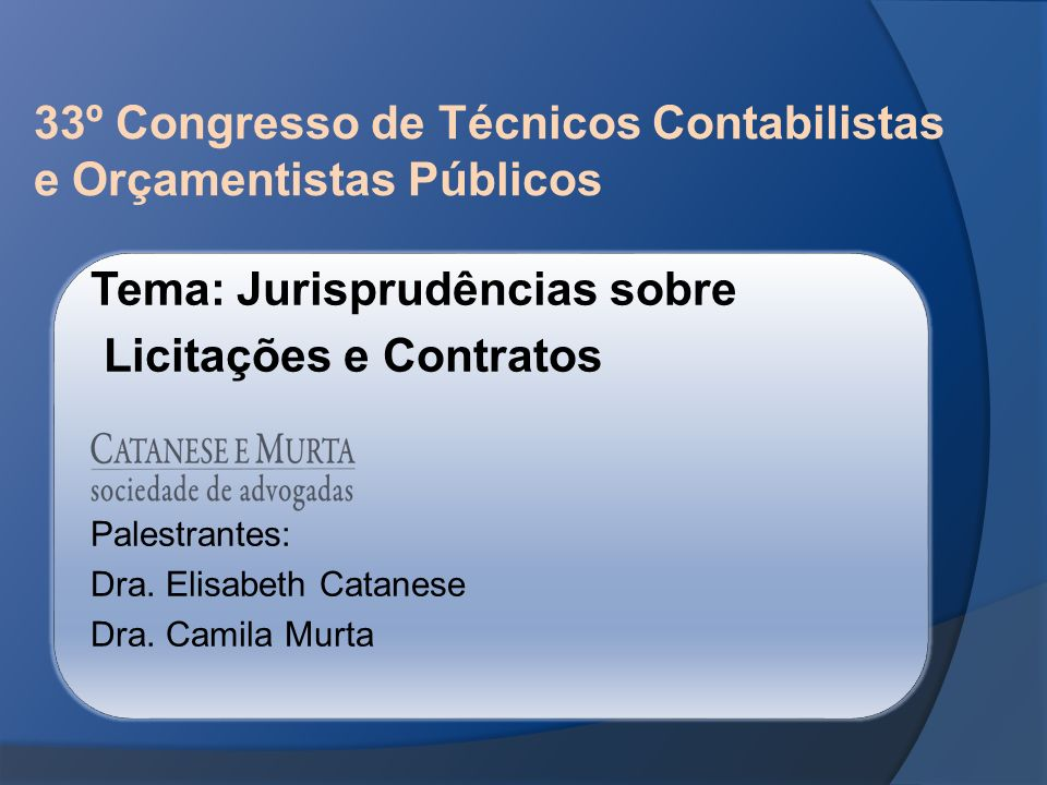 33º Congresso de Técnicos Contabilistas e Orçamentistas Públicos Tema: Jurisprudências sobre Licitações e Contratos Palestrantes: Dra. Elisabeth Catan