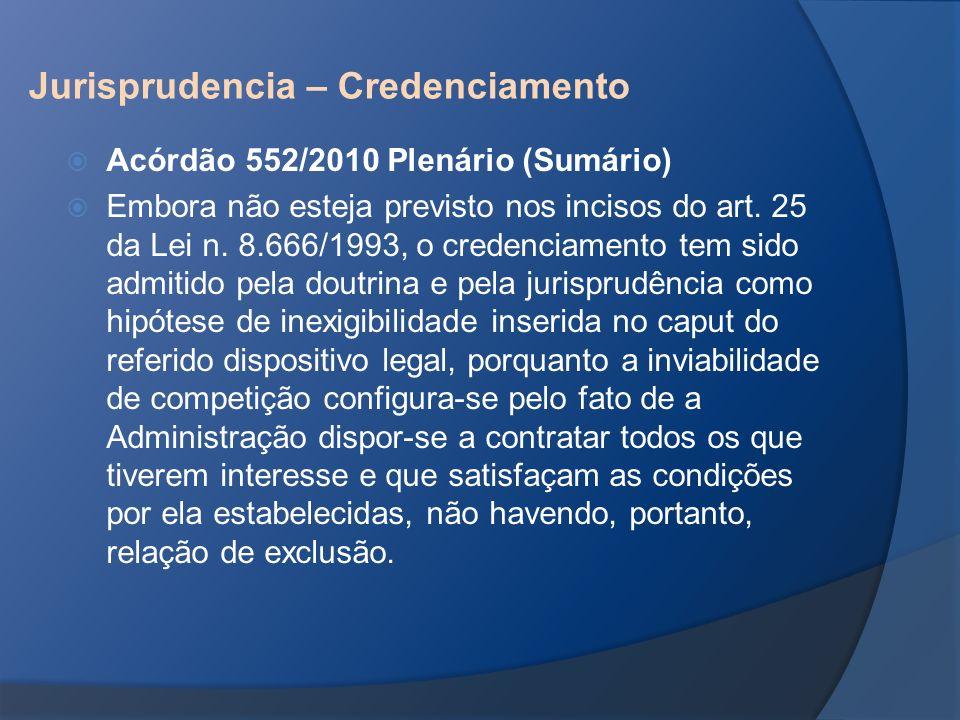 Jurisprudencia – Credenciamento Acórdão 552/2010 Plenário (Sumário) Embora não esteja previsto nos incisos do art. 25 da Lei n. 8.666/1993, o credenci