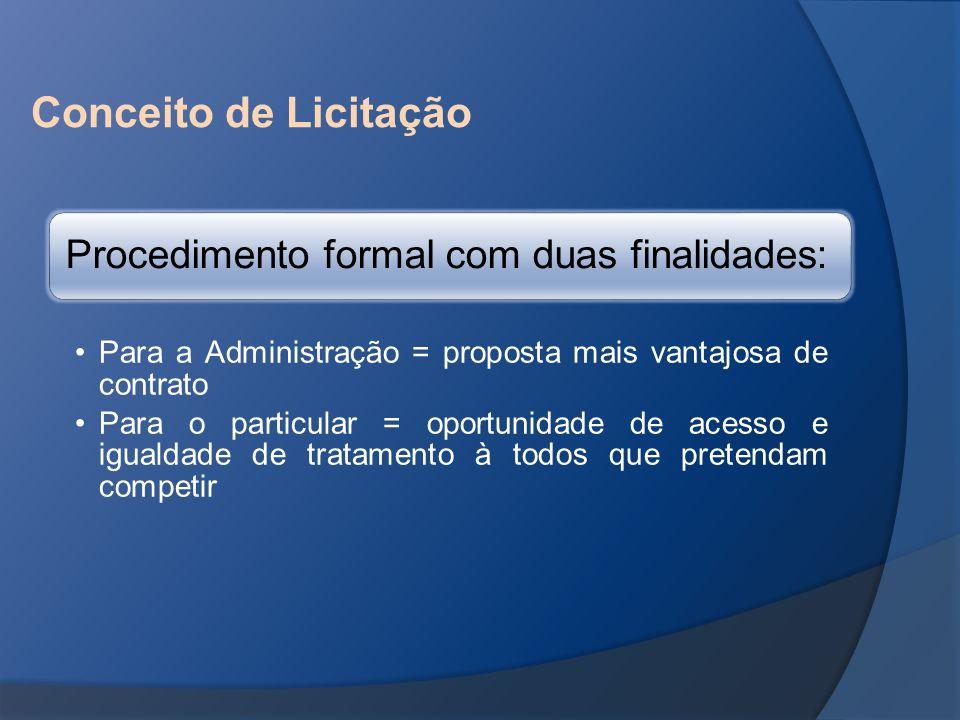 Conceito de Licitação Procedimento formal com duas finalidades: Para a Administração = proposta mais vantajosa de contrato Para o particular = oportun