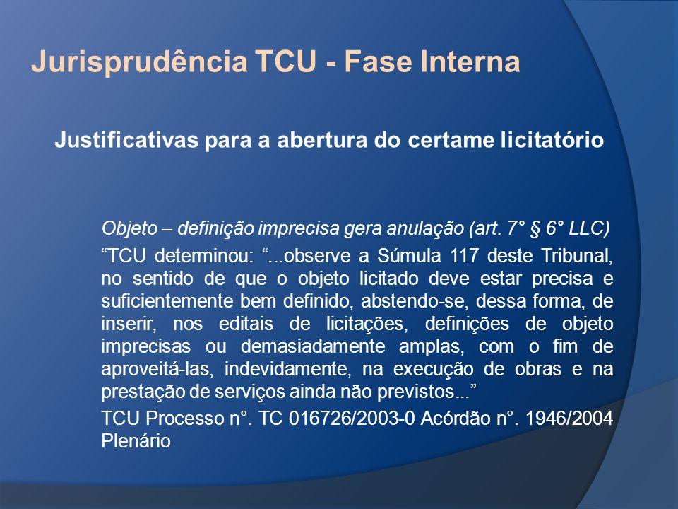 Jurisprudência TCU - Fase Interna Justificativas para a abertura do certame licitatório Objeto – definição imprecisa gera anulação (art. 7° § 6° LLC)