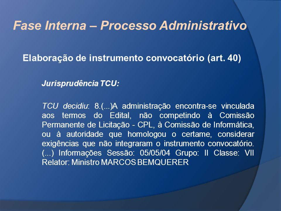 Fase Interna – Processo Administrativo Elaboração de instrumento convocatório (art. 40) Jurisprudência TCU: TCU decidiu: 8.(...)A administração encont