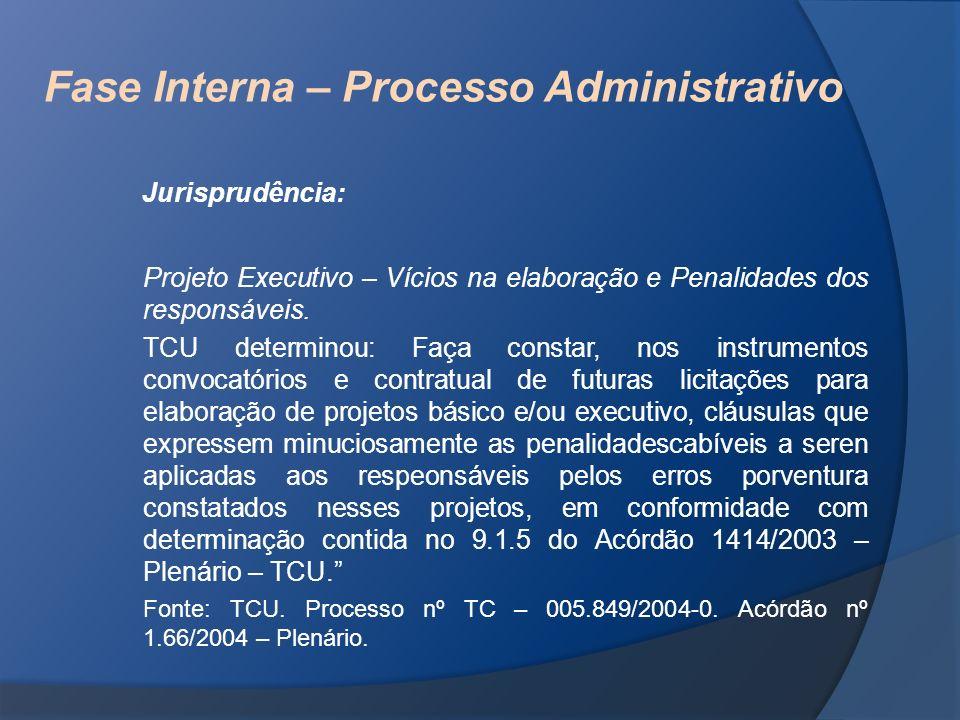 Fase Interna – Processo Administrativo Jurisprudência: Projeto Executivo – Vícios na elaboração e Penalidades dos responsáveis. TCU determinou: Faça c