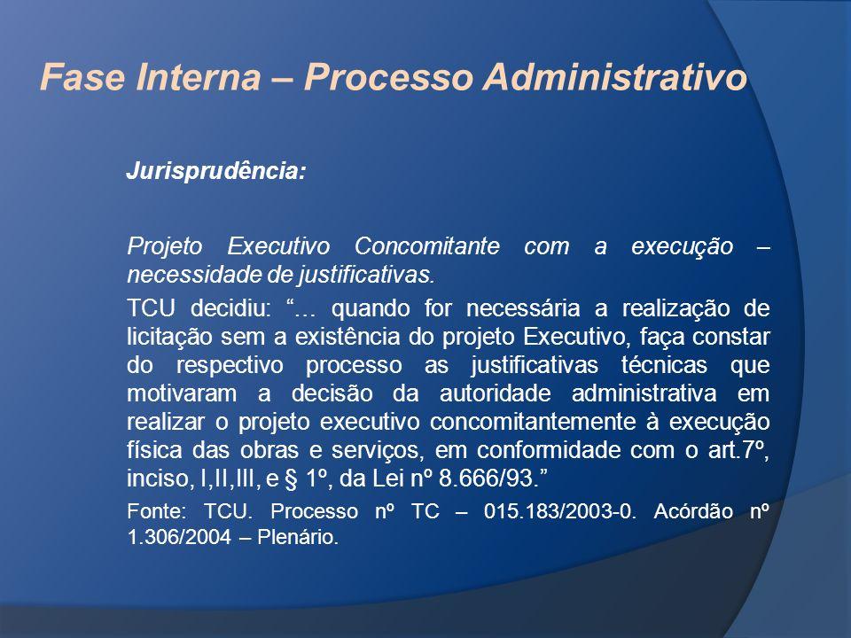 Fase Interna – Processo Administrativo Jurisprudência: Projeto Executivo Concomitante com a execução – necessidade de justificativas. TCU decidiu: … q
