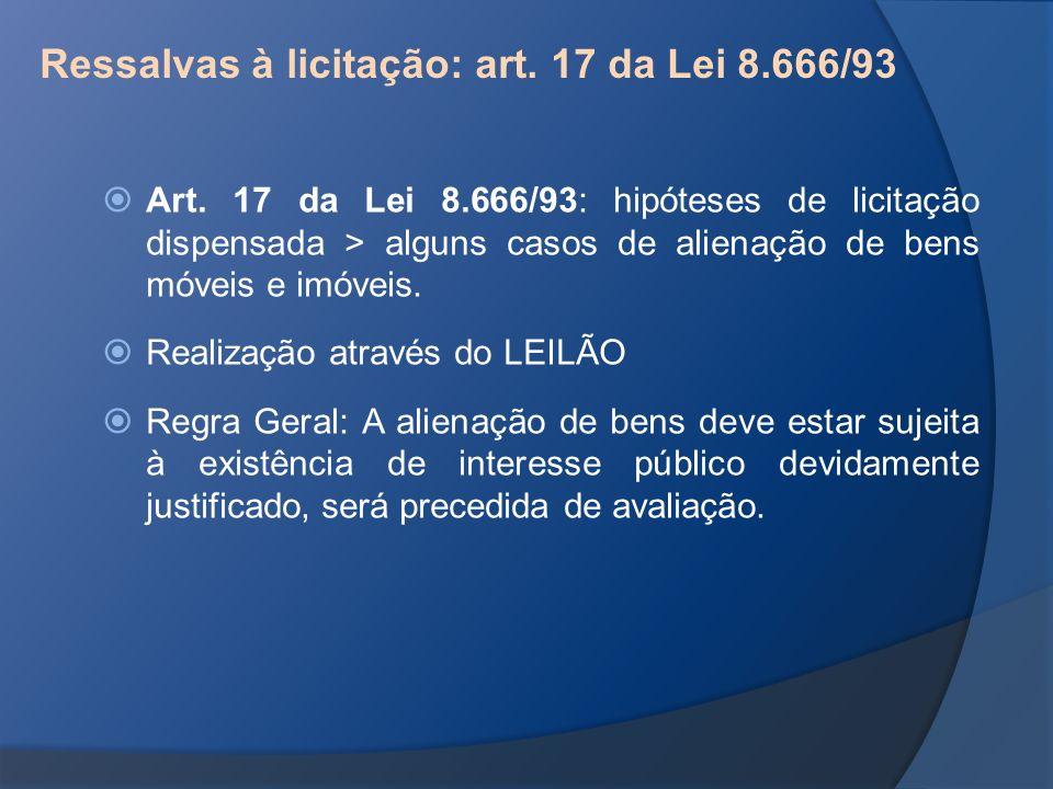Ressalvas à licitação: art. 17 da Lei 8.666/93 Art. 17 da Lei 8.666/93: hipóteses de licitação dispensada > alguns casos de alienação de bens móveis e