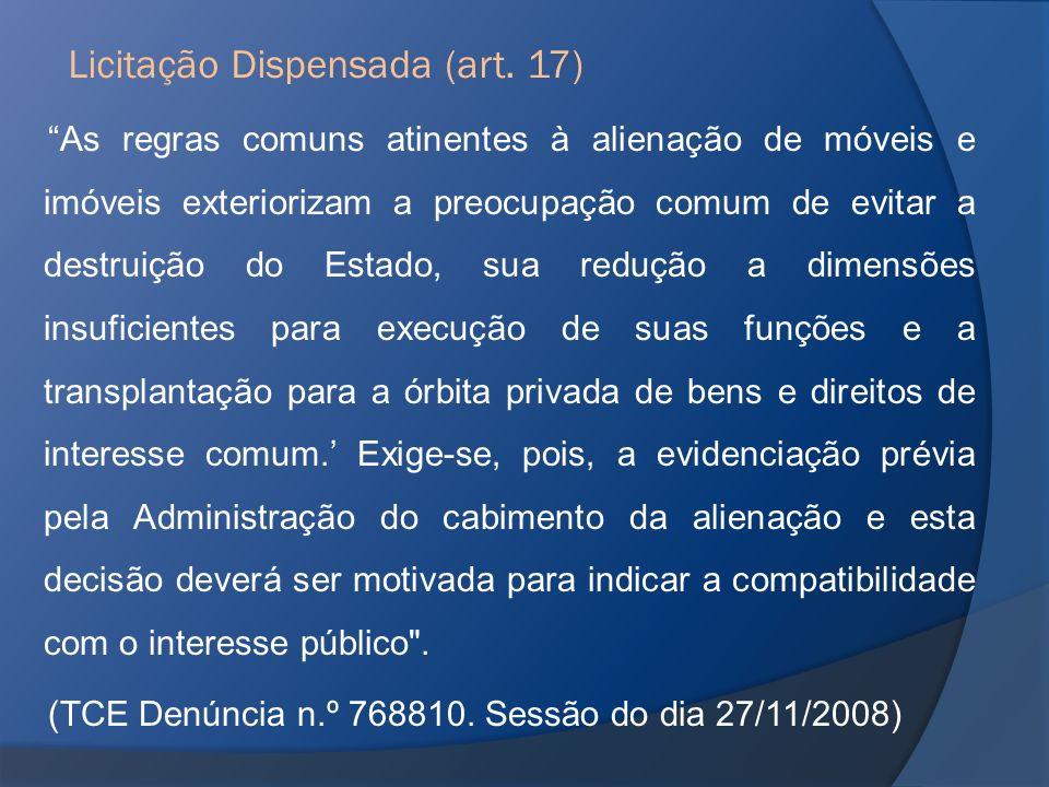 Licitação Dispensada (art. 17) As regras comuns atinentes à alienação de móveis e imóveis exteriorizam a preocupação comum de evitar a destruição do E