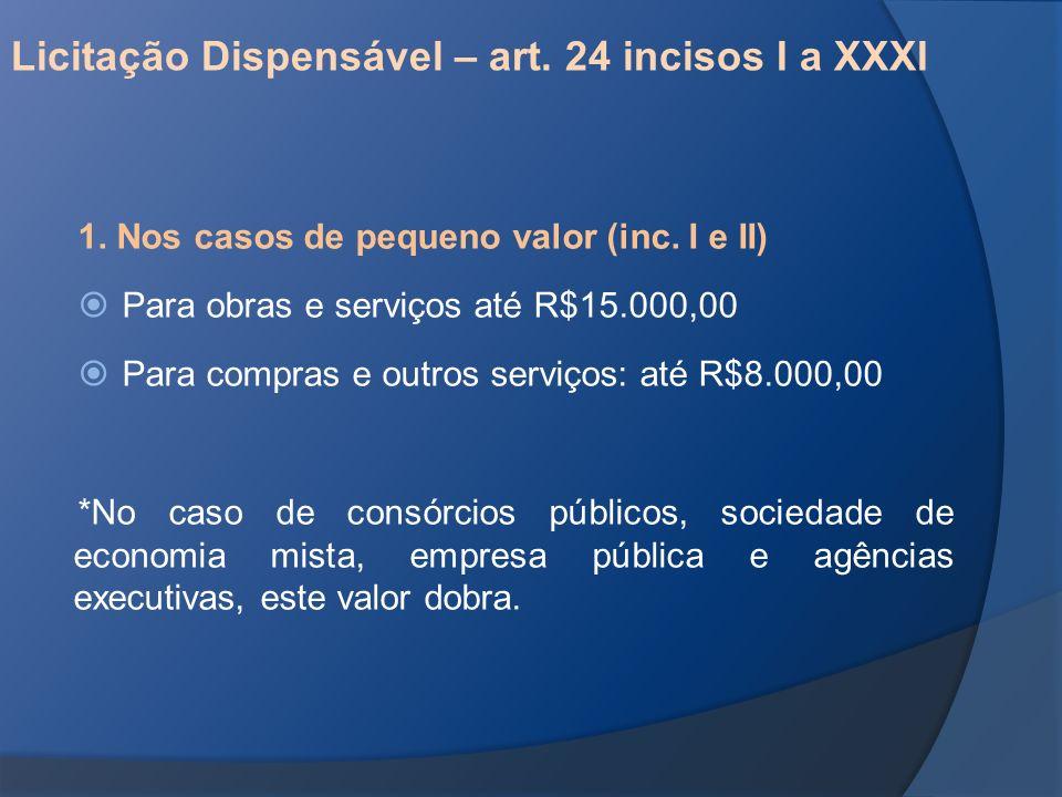 Licitação Dispensável – art. 24 incisos I a XXXI 1. Nos casos de pequeno valor (inc. I e II) Para obras e serviços até R$15.000,00 Para compras e outr