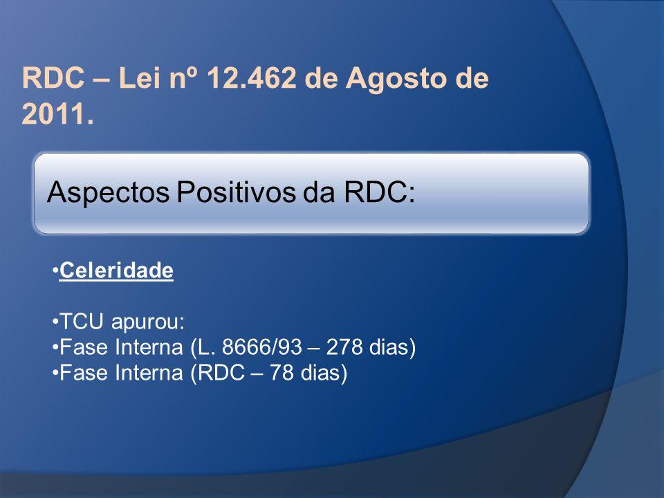 RDC – Lei nº 12.462 de Agosto de 2011. Aspectos Positivos da RDC: Celeridade TCU apurou: Fase Interna (L. 8666/93 – 278 dias) Fase Interna (RDC – 78 d