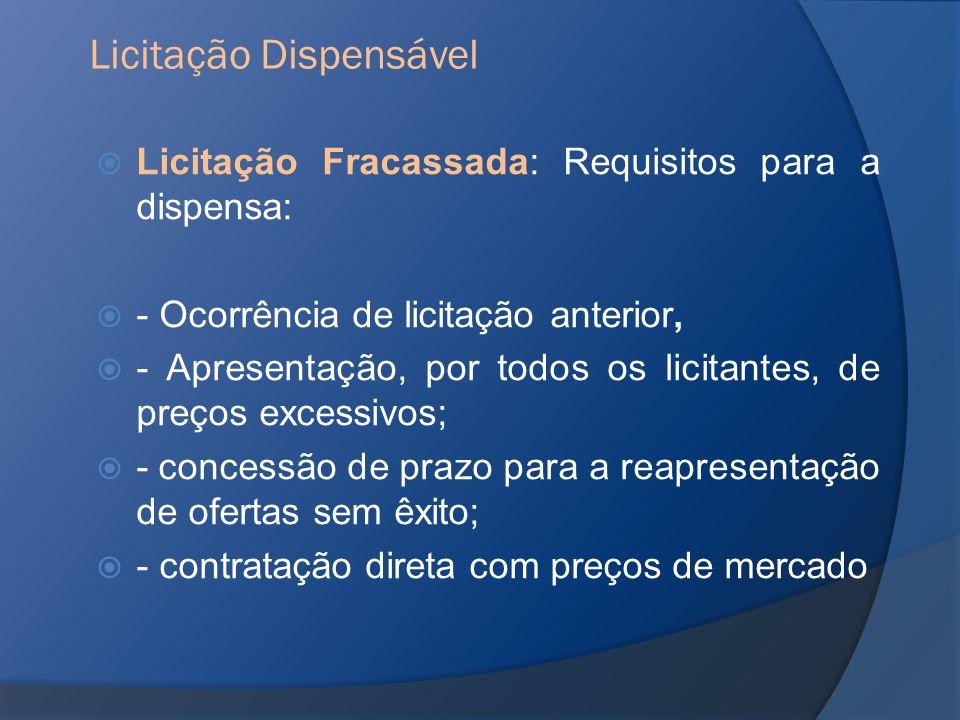 Licitação Fracassada: Requisitos para a dispensa: - Ocorrência de licitação anterior, - Apresentação, por todos os licitantes, de preços excessivos; -