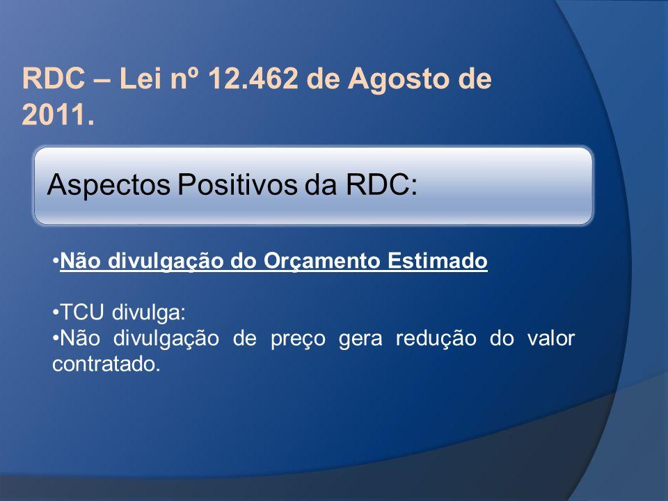 RDC – Lei nº 12.462 de Agosto de 2011. Aspectos Positivos da RDC: Não divulgação do Orçamento Estimado TCU divulga: Não divulgação de preço gera reduç