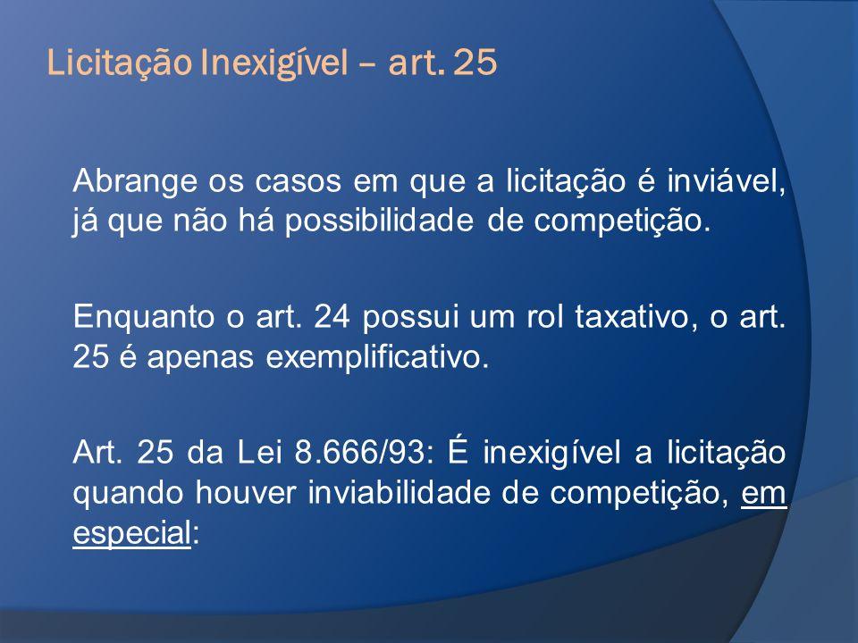 Abrange os casos em que a licitação é inviável, já que não há possibilidade de competição. Enquanto o art. 24 possui um rol taxativo, o art. 25 é apen