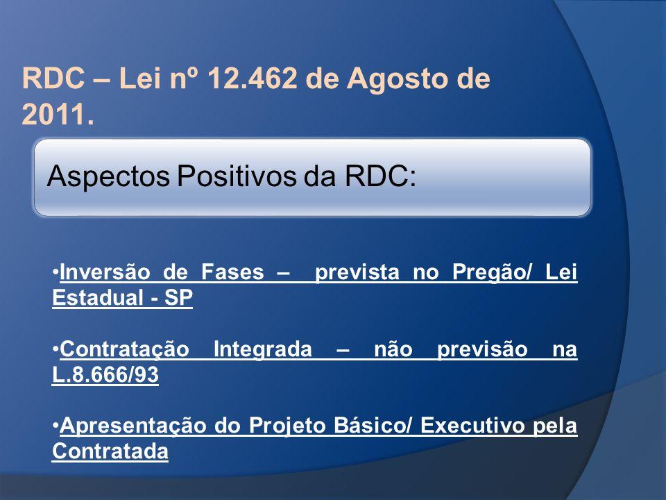 RDC – Lei nº 12.462 de Agosto de 2011. Aspectos Positivos da RDC: Inversão de Fases – prevista no Pregão/ Lei Estadual - SP Contratação Integrada – nã