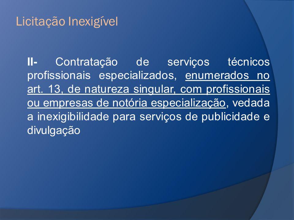 II- Contratação de serviços técnicos profissionais especializados, enumerados no art. 13, de natureza singular, com profissionais ou empresas de notór