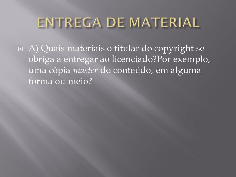 A) Quais materiais o titular do copyright se obriga a entregar ao licenciado Por exemplo, uma cópia master do conteúdo, em alguma forma ou meio