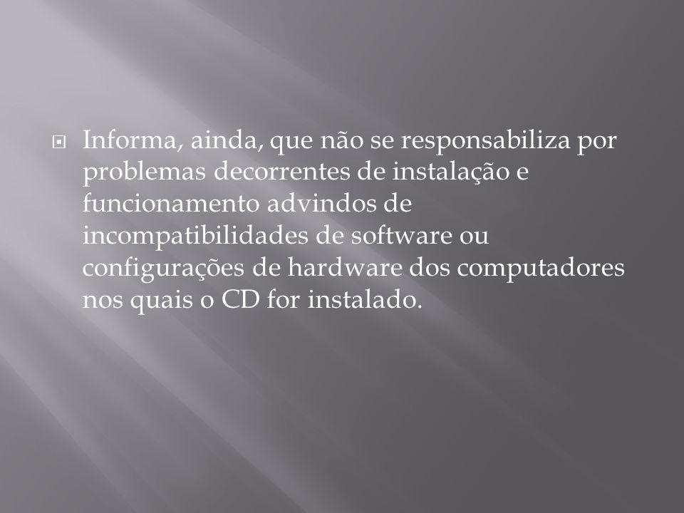Informa, ainda, que não se responsabiliza por problemas decorrentes de instalação e funcionamento advindos de incompatibilidades de software ou configurações de hardware dos computadores nos quais o CD for instalado.