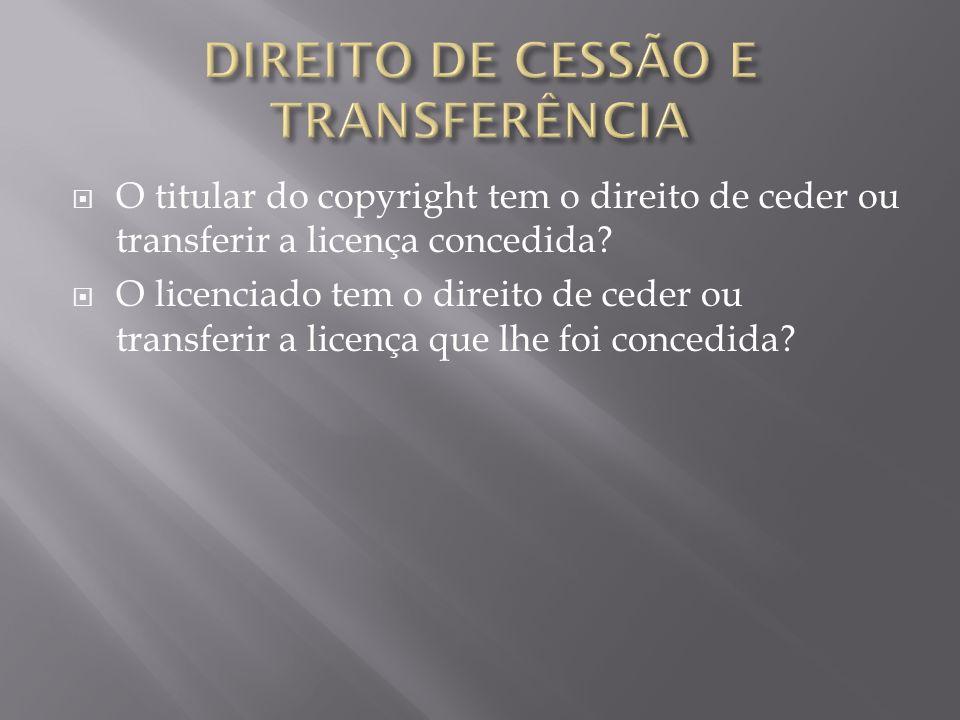 O titular do copyright tem o direito de ceder ou transferir a licença concedida.