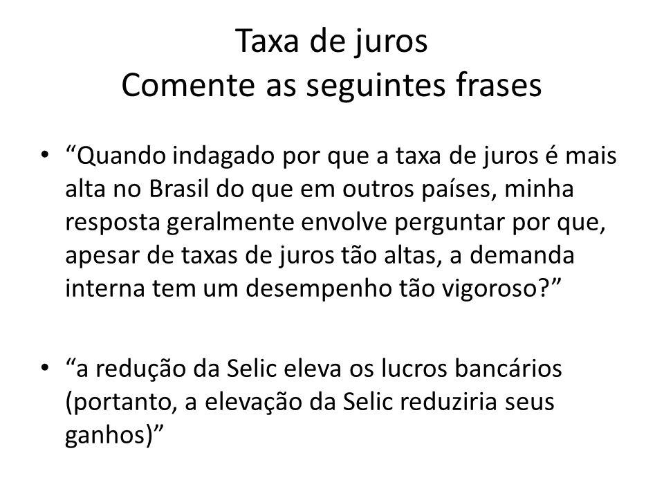 Taxa de juros Comente as seguintes frases Quando indagado por que a taxa de juros é mais alta no Brasil do que em outros países, minha resposta geralm