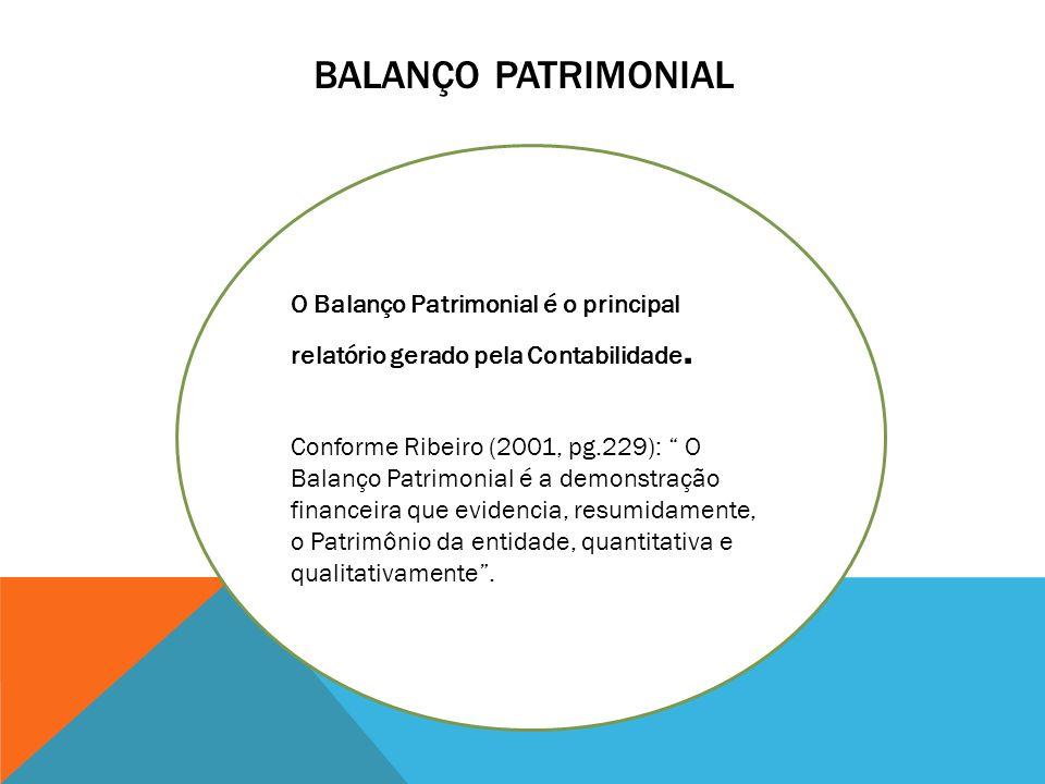 BALANÇO PATRIMONIAL O Balanço Patrimonial é o principal relatório gerado pela Contabilidade. Conforme Ribeiro (2001, pg.229): O Balanço Patrimonial é